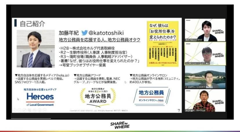 写真右上2番目> 加藤 年紀(Toshiki Katou) 株式会社ホルグ代表取締役、生駒市役所職員 / 2007年、株式会社LIFULLに新卒入社。2016年に独立し、株式会社ホルグを設立。地方自治体を応援するメディア『Heroes of Local Government』(2016年〜)、『地方公務員が本当にすごい!と思う地方公務員アワード』(2017年〜)を主宰、また地方公務員限定の有料コミュニティ『地方公務員オンラインサロン』(2019年〜)を運営。2020年から、生駒市役所職員として主に人事業務を担当している。